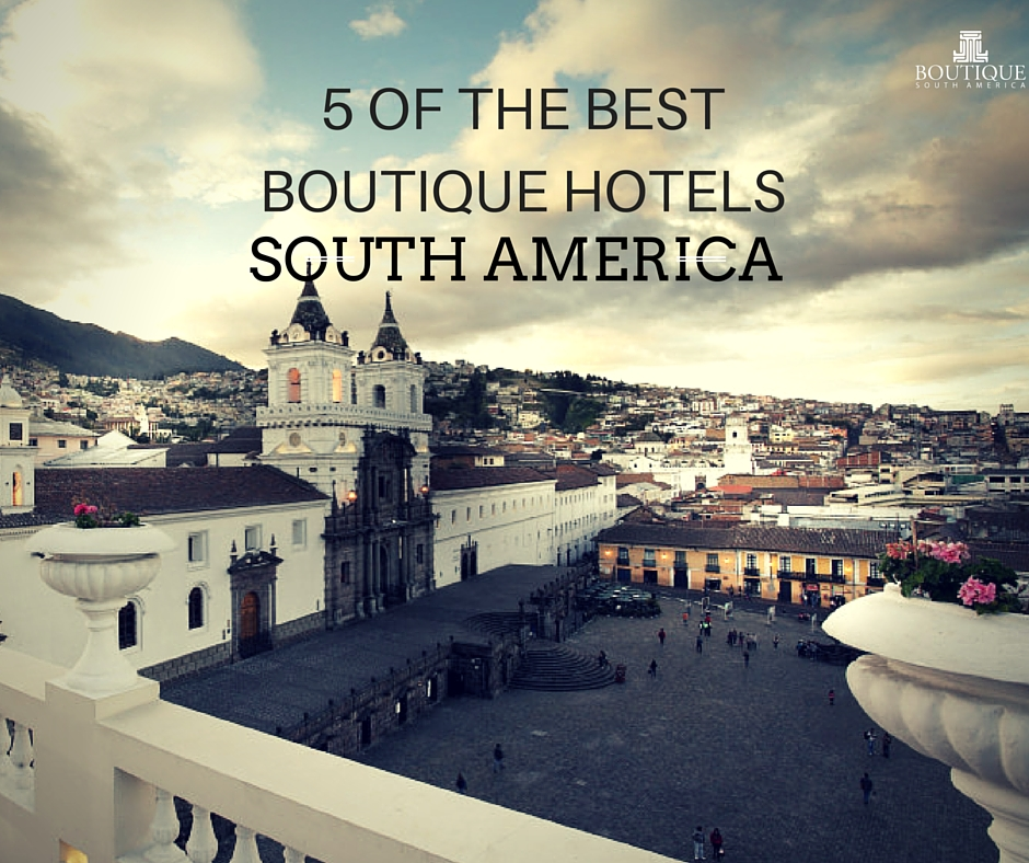5 of the best boutique hotels south america for Great small hotels